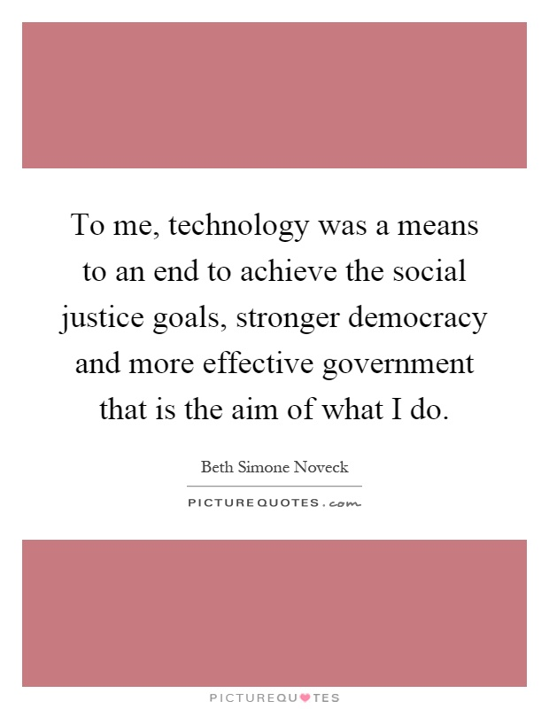 To me, technology was a means to an end to achieve the social justice goals, stronger democracy and more effective government that is the aim of what I do Picture Quote #1