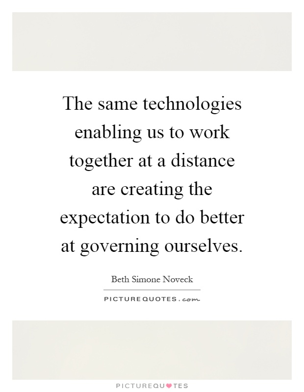 The same technologies enabling us to work together at a distance are creating the expectation to do better at governing ourselves Picture Quote #1