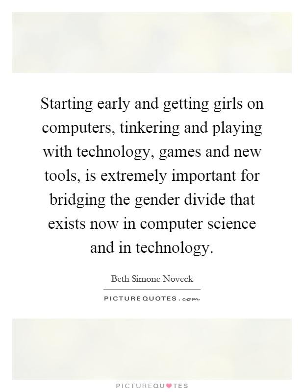 Starting early and getting girls on computers, tinkering and playing with technology, games and new tools, is extremely important for bridging the gender divide that exists now in computer science and in technology Picture Quote #1
