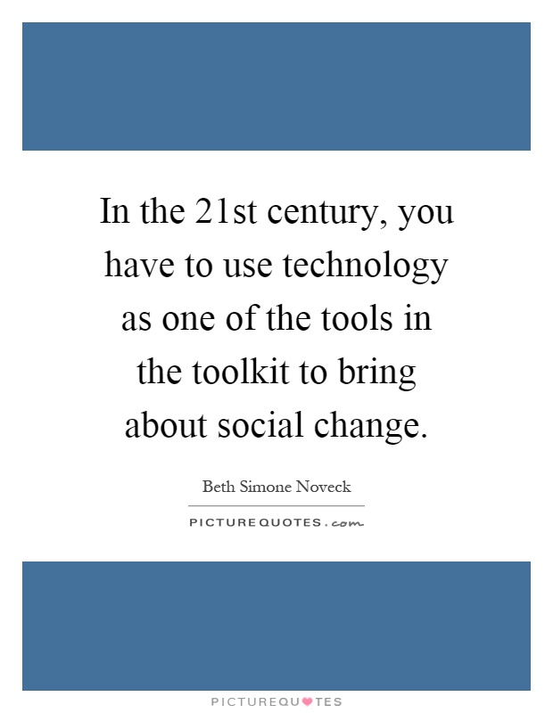 In the 21st century, you have to use technology as one of the tools in the toolkit to bring about social change Picture Quote #1