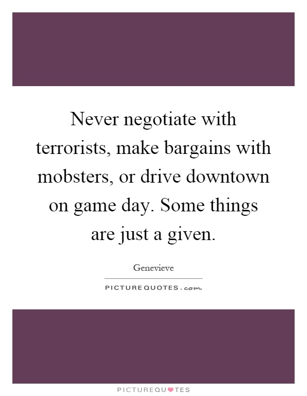 Never negotiate with terrorists, make bargains with mobsters, or drive downtown on game day. Some things are just a given Picture Quote #1