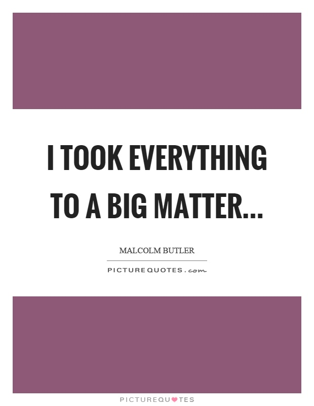I took everything to a big matter Picture Quote #1
