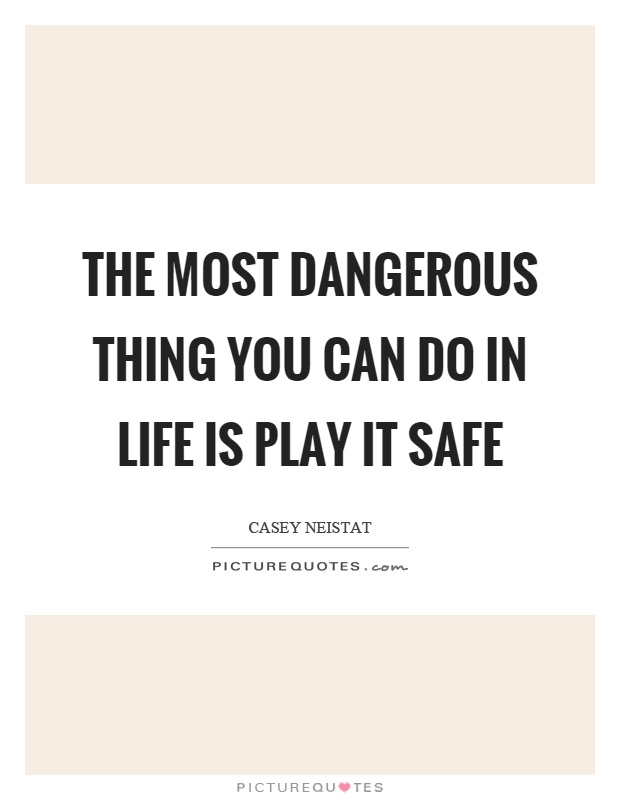 The most dangerous thing you can do in life is play it safe Picture Quote #1