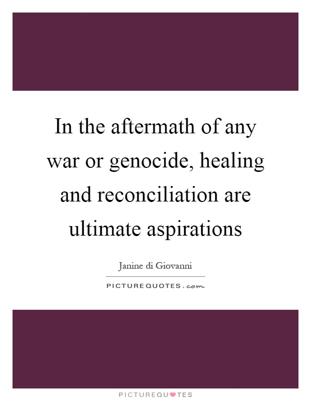 In the aftermath of any war or genocide, healing and reconciliation are ultimate aspirations Picture Quote #1