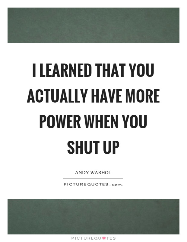 I learned that you actually have more power when you shut up Picture Quote #1