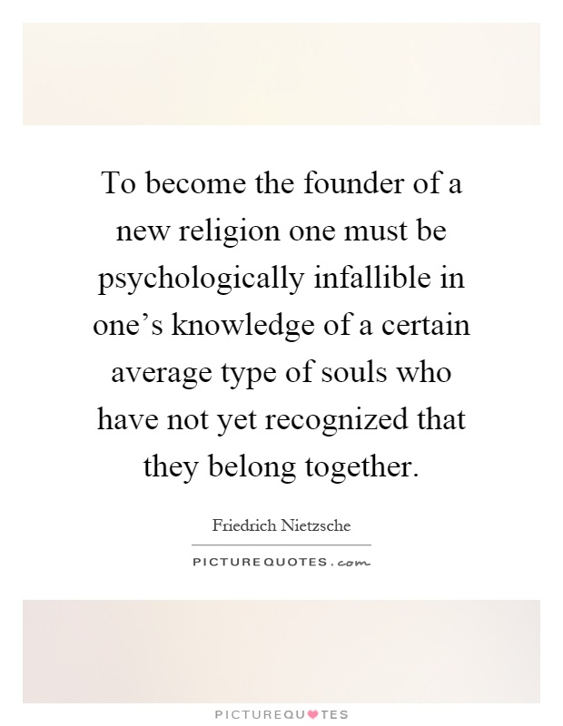 To become the founder of a new religion one must be psychologically infallible in one's knowledge of a certain average type of souls who have not yet recognized that they belong together Picture Quote #1