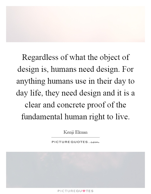 Regardless of what the object of design is, humans need design. For anything humans use in their day to day life, they need design and it is a clear and concrete proof of the fundamental human right to live Picture Quote #1
