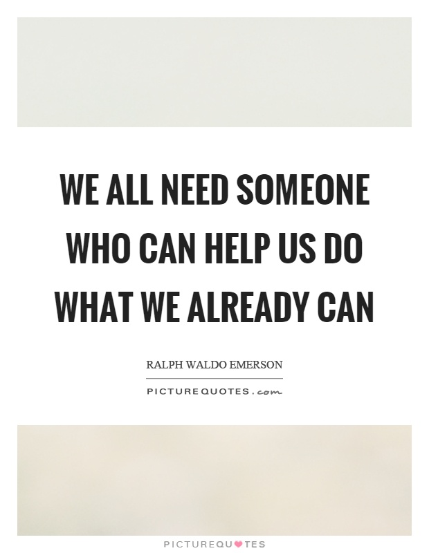 We all need someone who can help us do what we already can Picture Quote #1