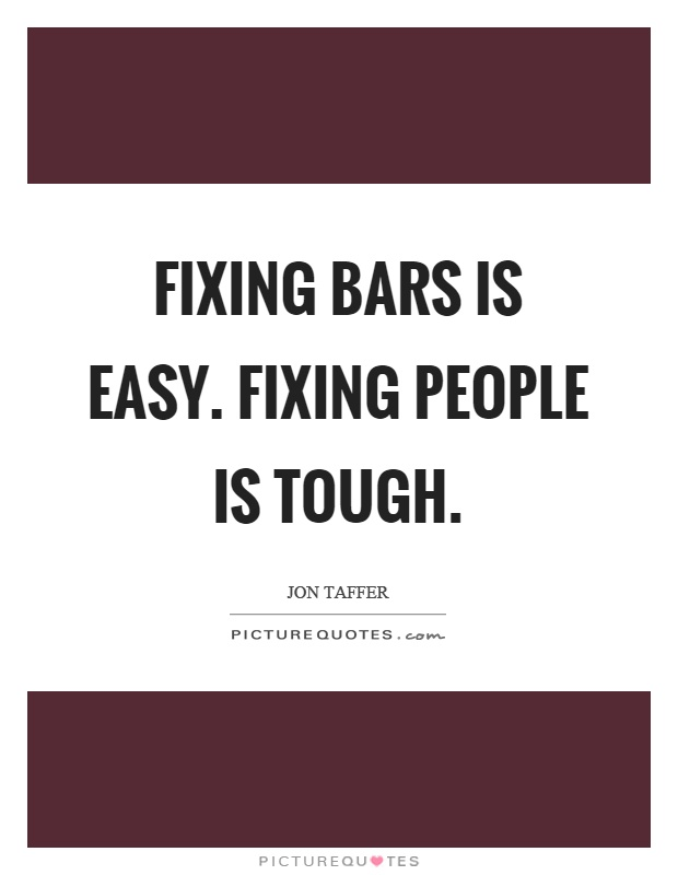 Fixing bars is easy. Fixing people is tough Picture Quote #1