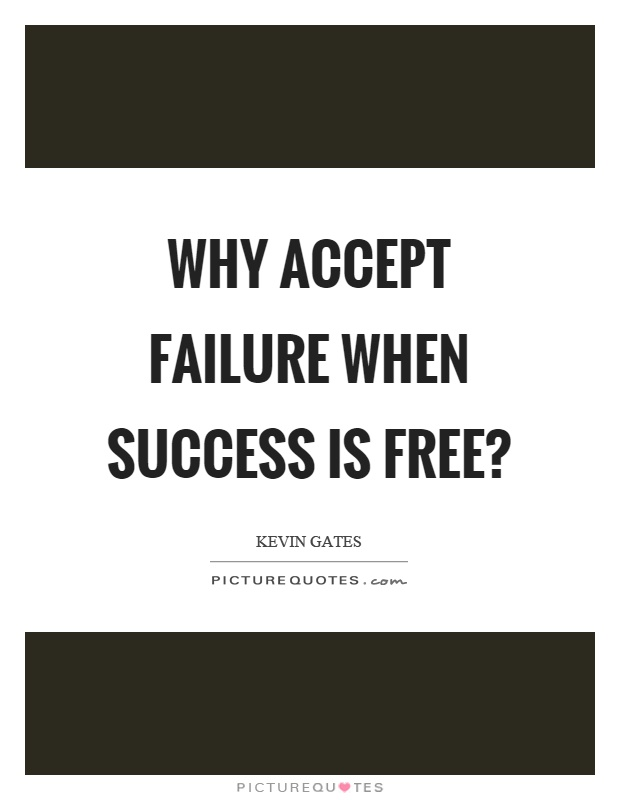 Why accept failure when success is free? Picture Quote #1