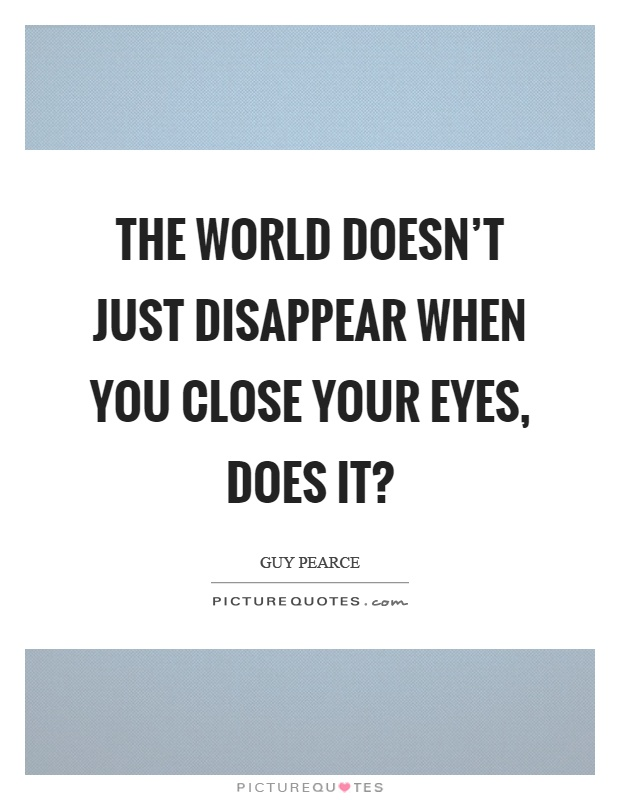 The world doesn't just disappear when you close your eyes, does it? Picture Quote #1