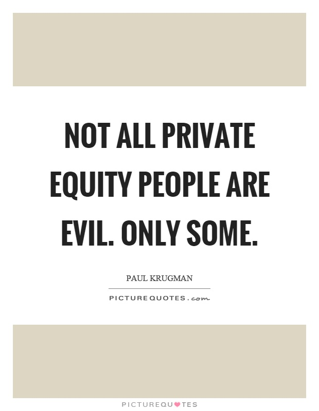 Not all private equity people are evil. Only some Picture Quote #1