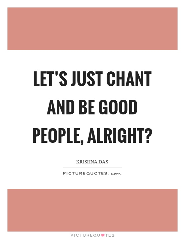 Let's just chant and be good people, alright? Picture Quote #1
