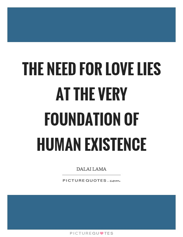 The need for love lies at the very foundation of human existence Picture Quote #1