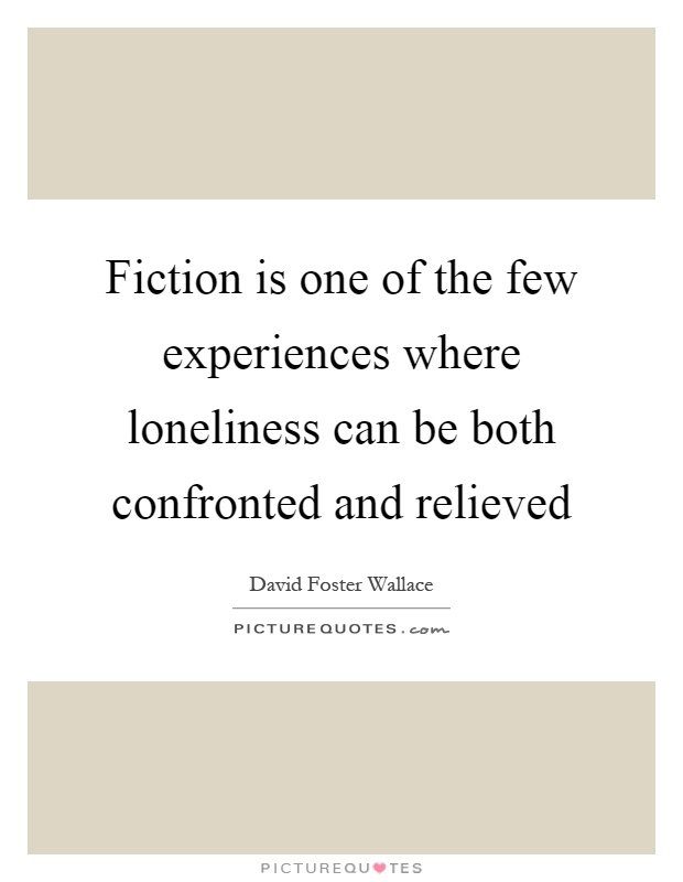 Fiction is one of the few experiences where loneliness can be both confronted and relieved Picture Quote #1