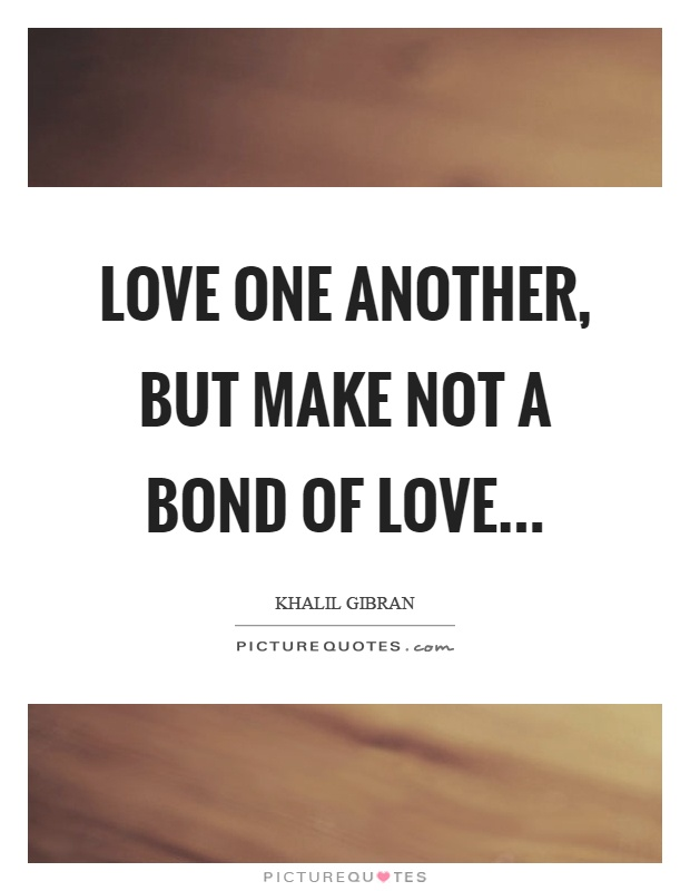 Love one another, but make not a bond of love Picture Quote #1