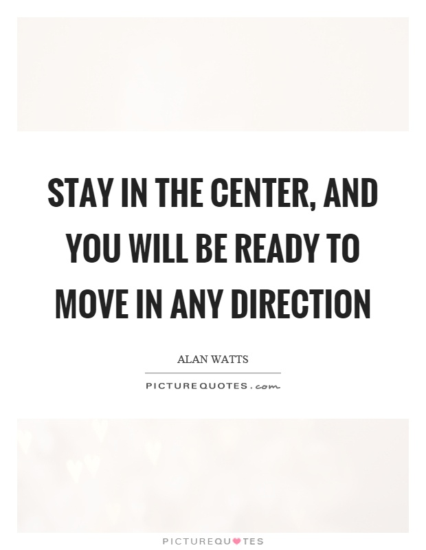 Stay in the center, and you will be ready to move in any direction Picture Quote #1