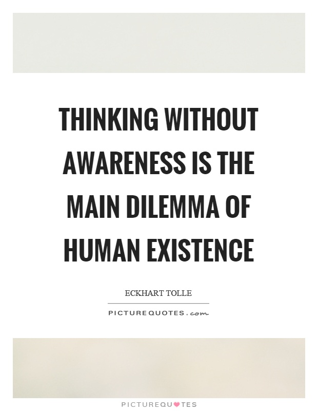 Thinking without awareness is the main dilemma of human existence Picture Quote #1