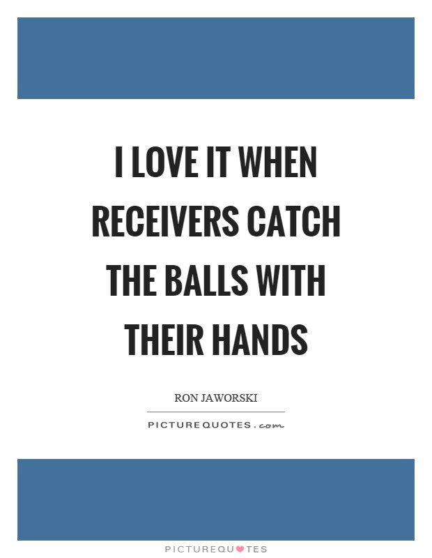 I love it when receivers catch the balls with their hands Picture Quote #1