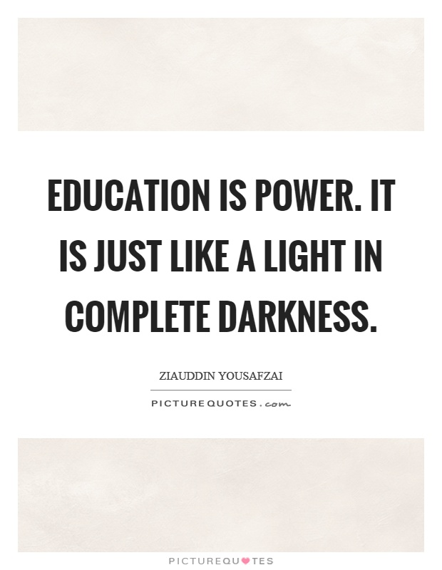 Education is power. It is just like a light in complete darkness Picture Quote #1