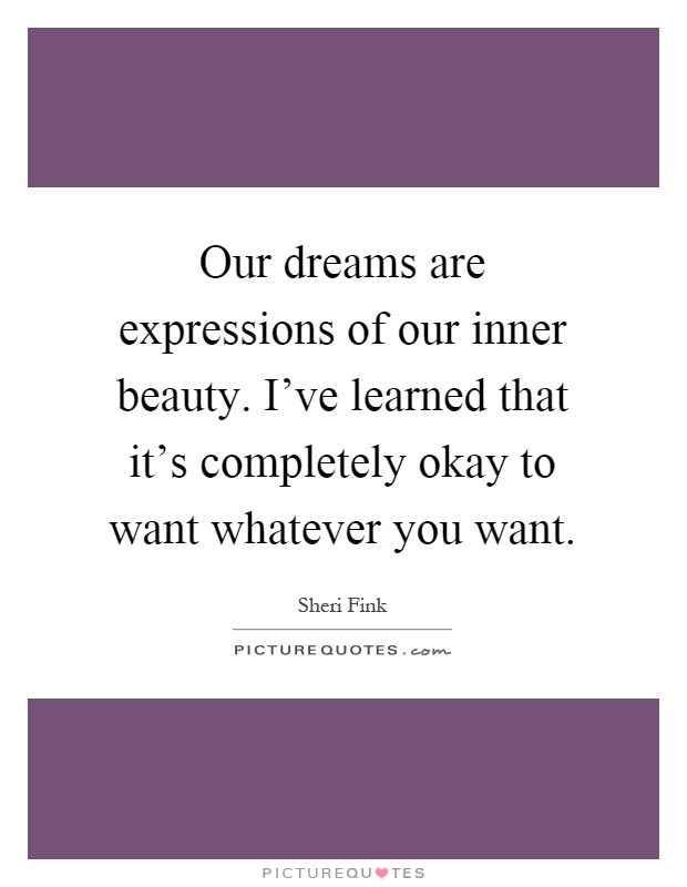 Our dreams are expressions of our inner beauty. I've learned that it's completely okay to want whatever you want Picture Quote #1