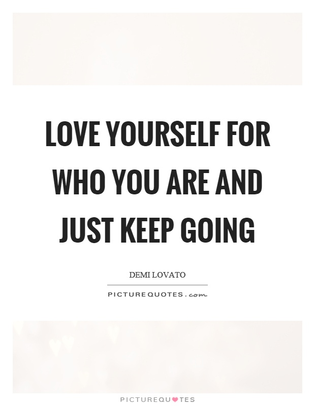 Love yourself for who you are and just keep going Picture Quote #1