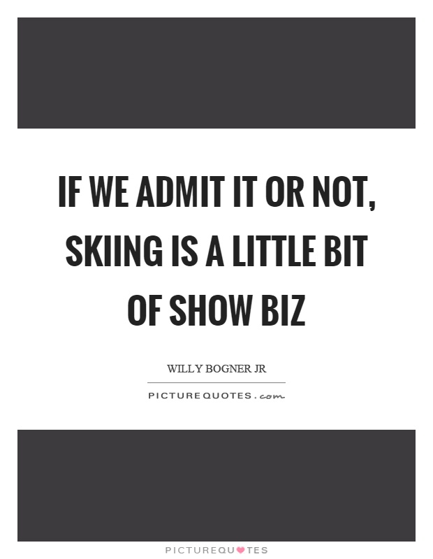 If we admit it or not, skiing is a little bit of show biz Picture Quote #1