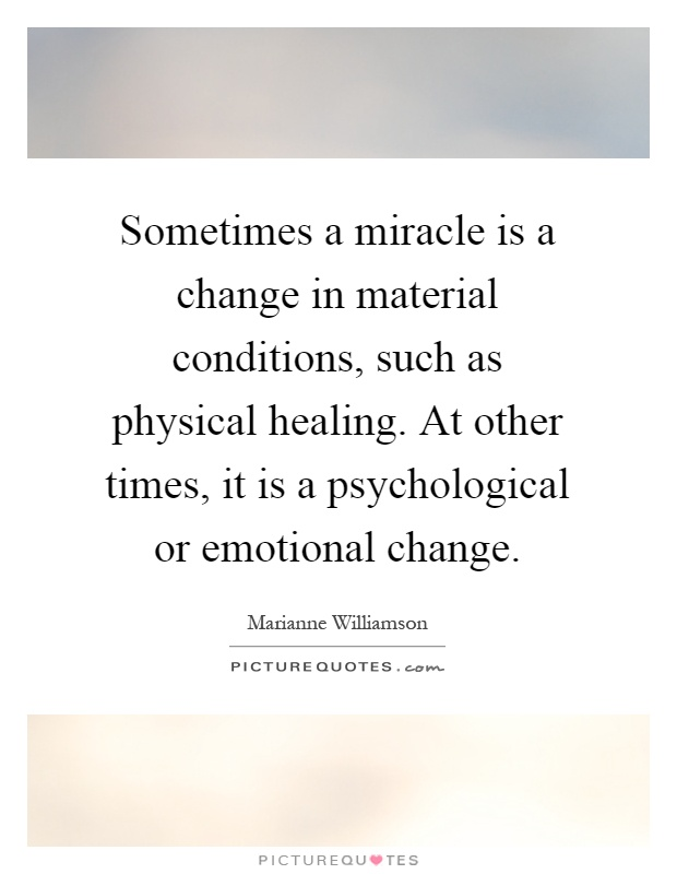 Sometimes a miracle is a change in material conditions, such as physical healing. At other times, it is a psychological or emotional change Picture Quote #1