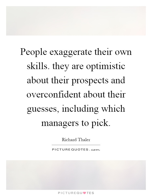People exaggerate their own skills. they are optimistic about their prospects and overconfident about their guesses, including which managers to pick Picture Quote #1