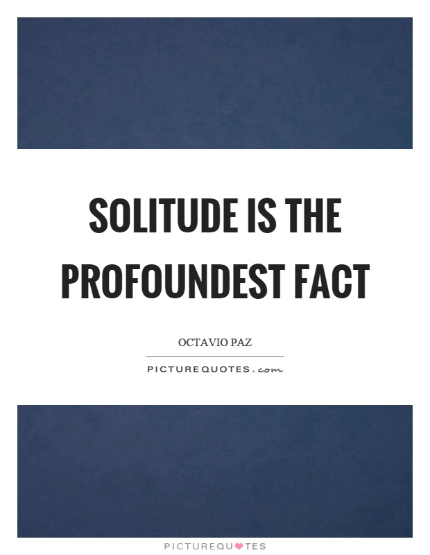 Solitude is the profoundest fact Picture Quote #1