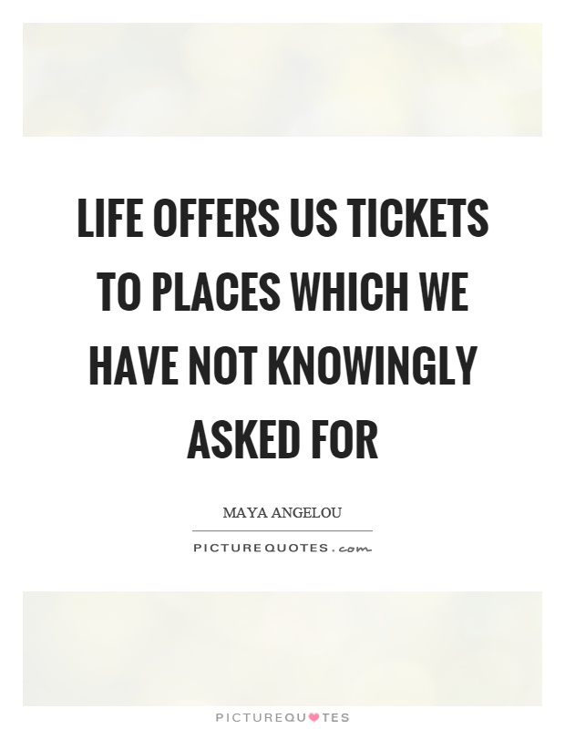 Life offers us tickets to places which we have not knowingly asked for Picture Quote #1