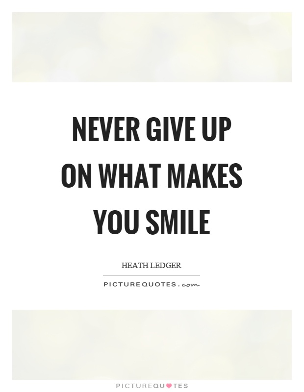 Never give up on what makes you smile Picture Quote #1