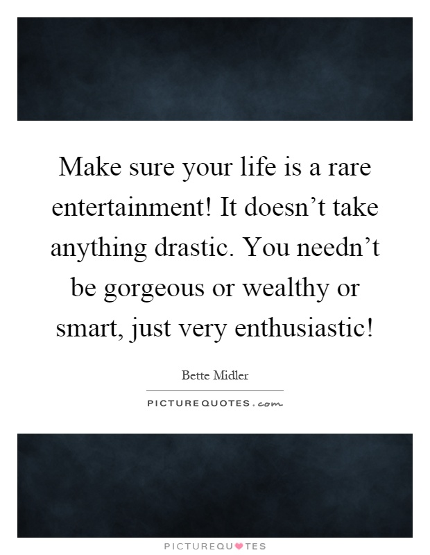Make sure your life is a rare entertainment! It doesn't take anything drastic. You needn't be gorgeous or wealthy or smart, just very enthusiastic! Picture Quote #1
