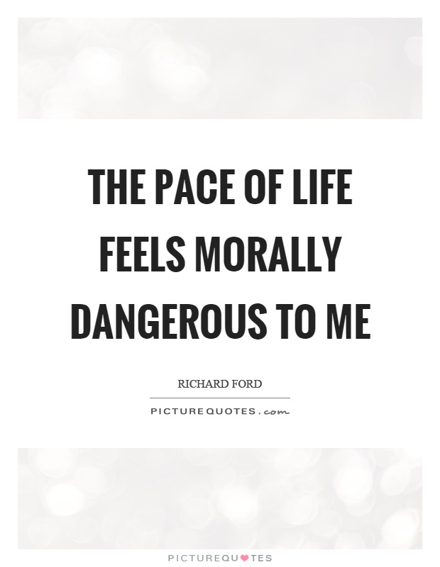 The pace of life feels morally dangerous to me Picture Quote #1