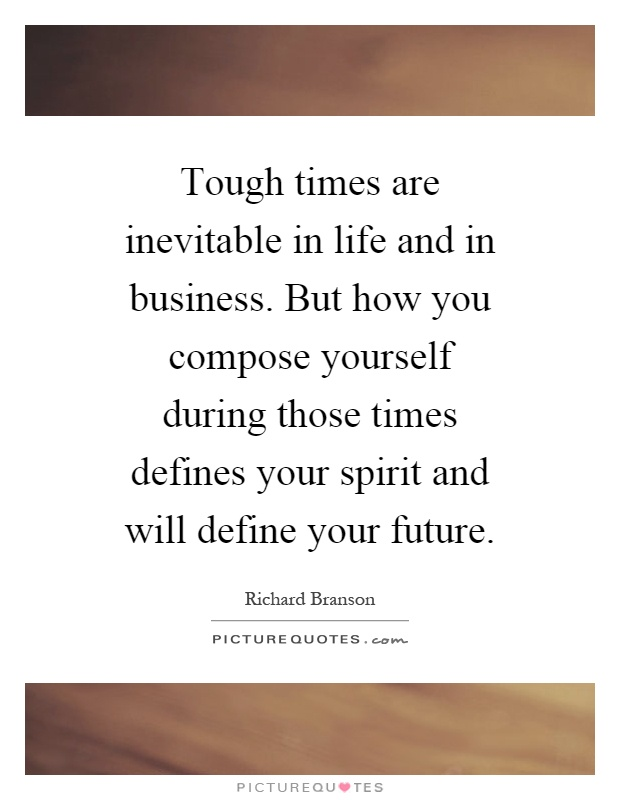 Tough times are inevitable in life and in business. But how you compose yourself during those times defines your spirit and will define your future Picture Quote #1