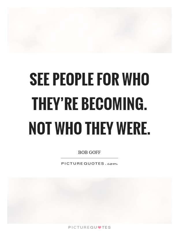 See people for who they're becoming. Not who they were Picture Quote #1