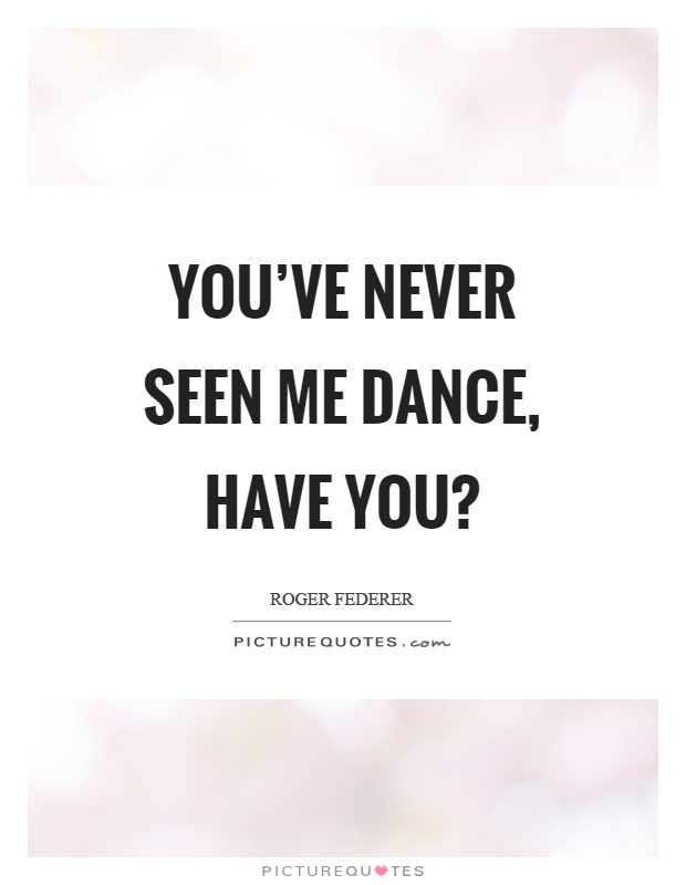 You've never seen me dance, have you? Picture Quote #1