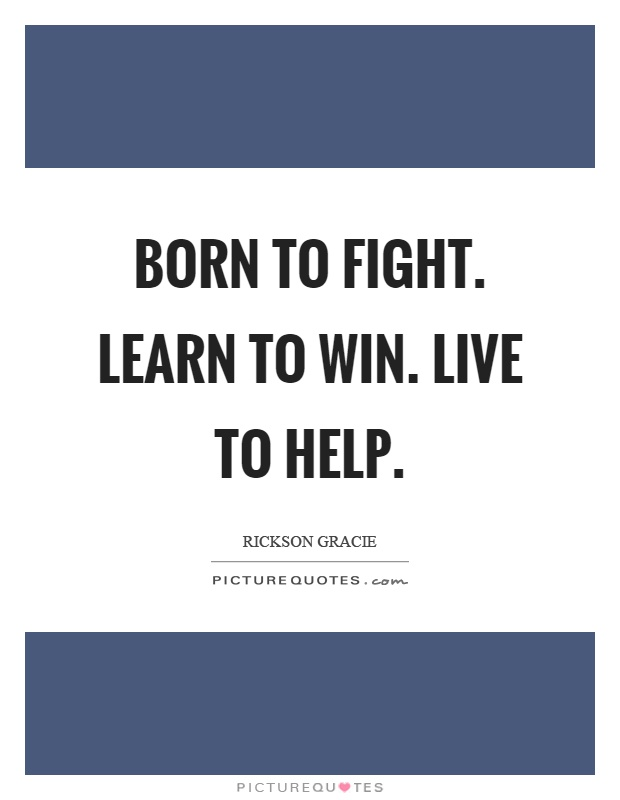 Born to fight. Learn to win. Live to help Picture Quote #1