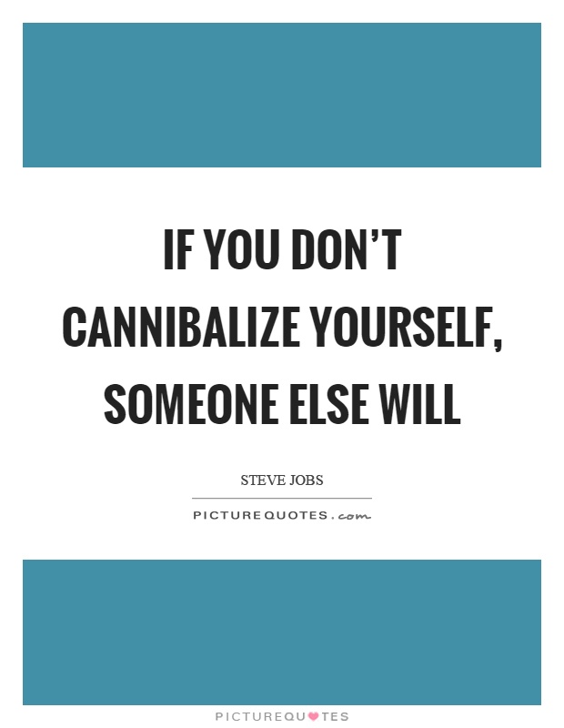 If you don't cannibalize yourself, someone else will Picture Quote #1
