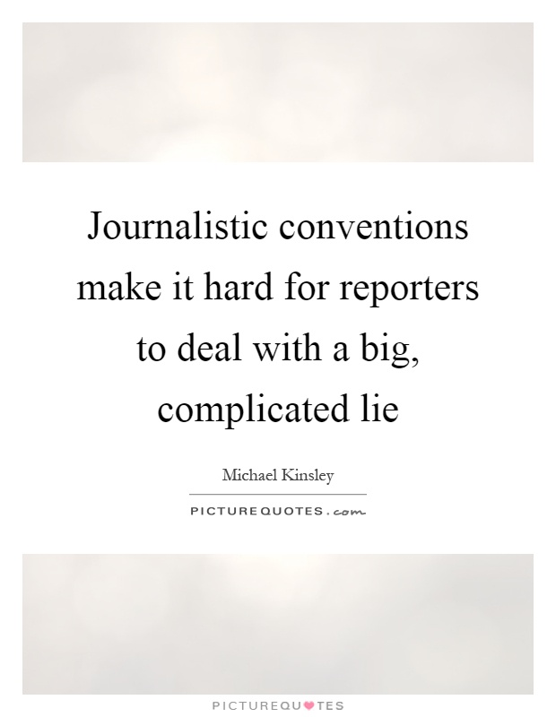 Journalistic conventions make it hard for reporters to deal with a big, complicated lie Picture Quote #1