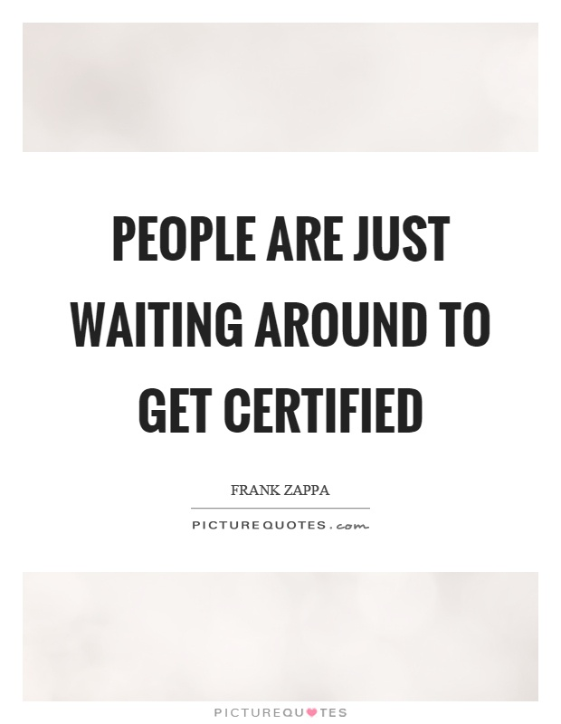 People are just waiting around to get certified Picture Quote #1