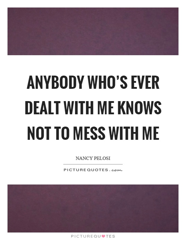 Anybody who's ever dealt with me knows not to mess with me Picture Quote #1