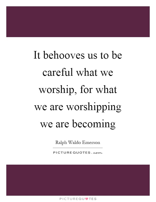 It behooves us to be careful what we worship, for what we are worshipping we are becoming Picture Quote #1