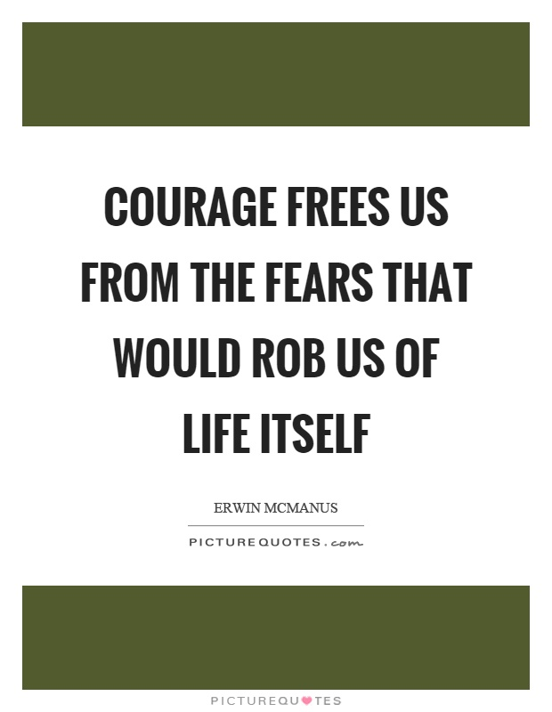 Courage frees us from the fears that would rob us of life itself Picture Quote #1