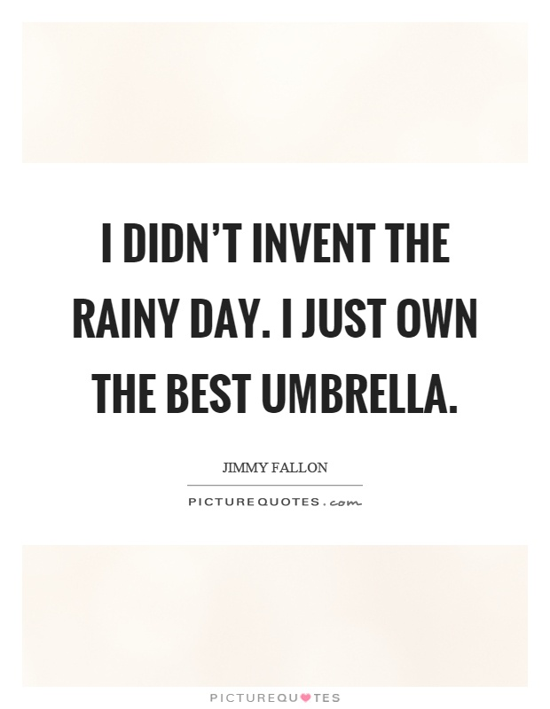 I didn't invent the rainy day. I just own the best umbrella Picture Quote #1