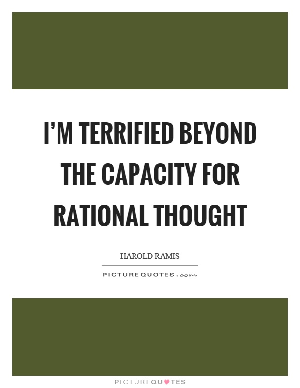 I'm terrified beyond the capacity for rational thought Picture Quote #1