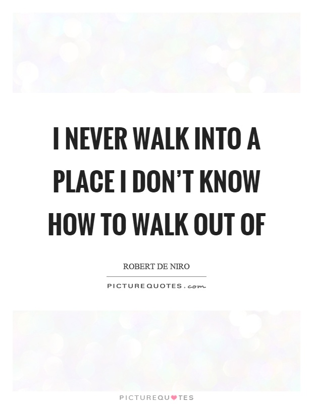 I never walk into a place I don't know how to walk out of Picture Quote #1