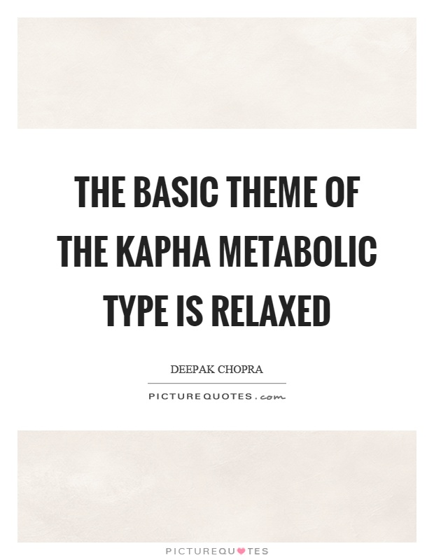 The basic theme of the kapha metabolic type is relaxed Picture Quote #1