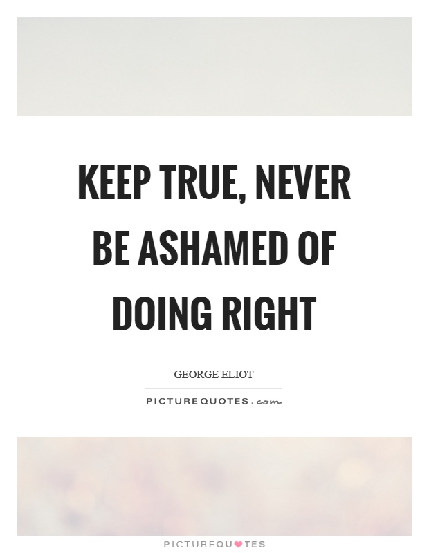 Keep true, never be ashamed of doing right Picture Quote #1