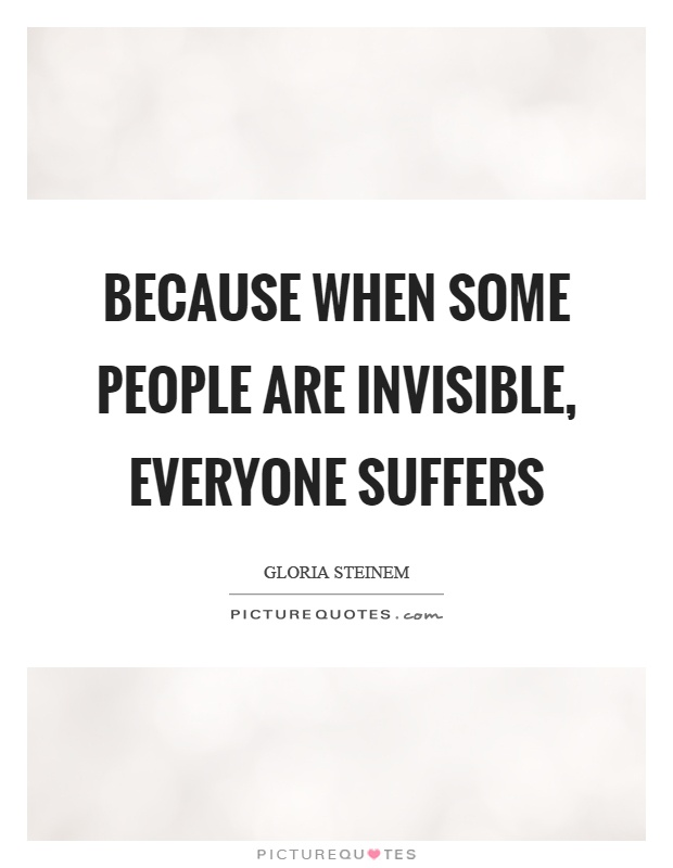 Because when some people are invisible, everyone suffers Picture Quote #1